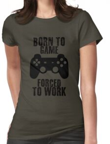 Born to game, forced to work Womens Fitted T-Shirt