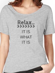 RELAX > IT IS WHAT IT IS Women's Relaxed Fit T-Shirt