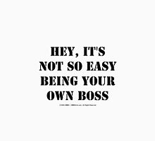 Hey, It's Not So Easy Being Your Own Boss - Black Text Unisex T-Shirt