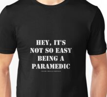 Hey, It's Not So Easy Being A Paramedic - White Text Unisex T-Shirt