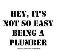 Hey, It's Not So Easy Being A Plumber - Black Text by cmmei