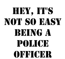 Hey, It's Not So Easy Being A Police Officer - Black Text by cmmei