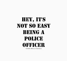 Hey, It's Not So Easy Being A Police Officer - Black Text Unisex T-Shirt