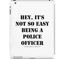 Hey, It's Not So Easy Being A Police Officer - Black Text iPad Case/Skin