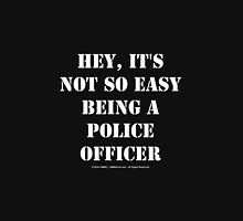 Hey, It's Not So Easy Being A Police Officer - White Text Unisex T-Shirt