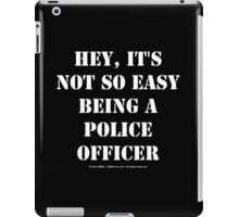 Hey, It's Not So Easy Being A Police Officer - White Text iPad Case/Skin