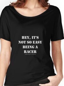 Hey, It's Not So Easy Being A Racer - White Text Women's Relaxed Fit T-Shirt