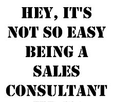 Hey, It's Not So Easy Being A Sales Consultant - Black Text by cmmei
