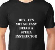 Hey, It's Not So Easy Being A Scuba Instructor - White Text Unisex T-Shirt