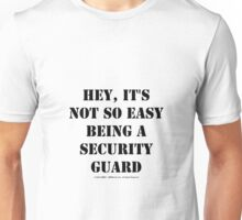 Hey, It's Not So Easy Being A Security Guard - Black Text Unisex T-Shirt