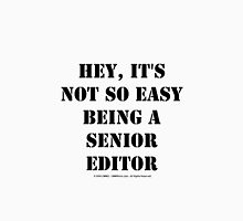 Hey, It's Not So Easy Being A Senior Editor - Black Text Unisex T-Shirt