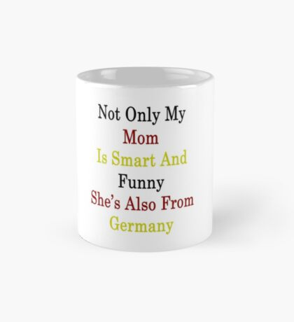 Not Only My Mom Is Smart And Funny She's Also From Germany  Mug