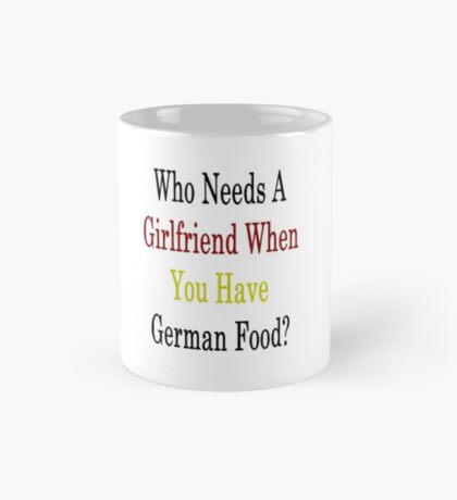 Who Needs A Girlfriend When You Have German Food? Mug
