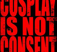 Cosplay IS NOT Consent!! (RED) by Penelope Barbalios