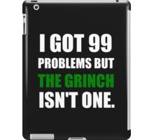 I GOT 99 PROBLEMS BUT THE GRINCH ISN'T ONE (WHITE WRITING) iPad Case/Skin