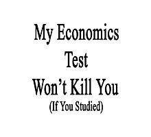 My Economics Test Won't Kill You (If You Studied)  Photographic Print