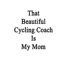 That Beautiful Cycling Coach Is My Mom  Photographic Print
