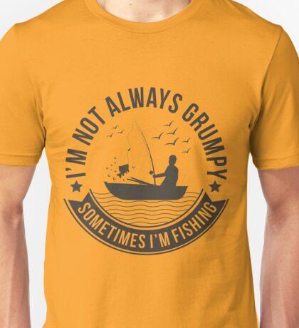 I'm not always grumpy, sometimes i'm fishing Unisex T-Shirt