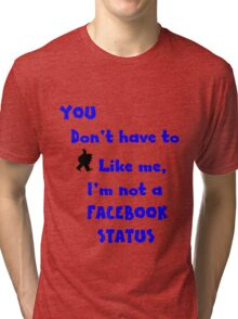 You don't have to like me, I'm not a facebook status.... NZ Tri-blend T-Shirt