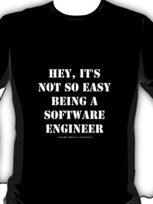Hey, It's Not So Easy Being A Software Engineer - White Text T-Shirt