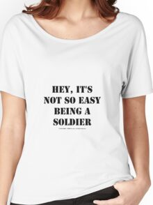 Hey, It's Not So Easy Being A Soldier - Black Text Women's Relaxed Fit T-Shirt