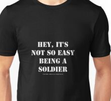 Hey, It's Not So Easy Being A Soldier - White Text Unisex T-Shirt