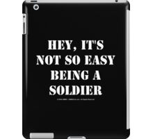 Hey, It's Not So Easy Being A Soldier - White Text iPad Case/Skin