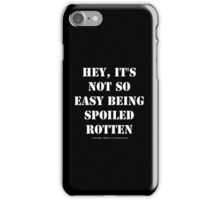 Hey, It's Not So Easy Being Spoiled Rotten - White Text iPhone Case/Skin