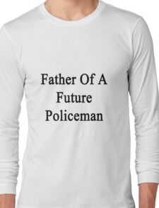 Father Of A Future Policeman  Long Sleeve T-Shirt