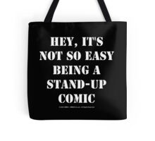 Hey, It's Not So Easy Being A Stand-Up Comic - White Text Tote Bag