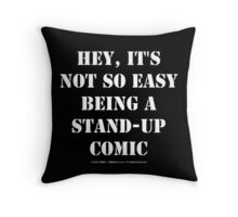 Hey, It's Not So Easy Being A Stand-Up Comic - White Text Throw Pillow