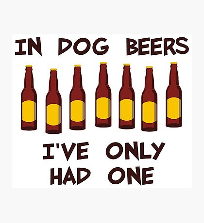 In Dog Beers I've Only Had One Photographic Print