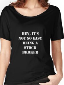 Hey, It's Not So Easy Being A Stock Broker - White Text Women's Relaxed Fit T-Shirt