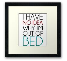 I Have No Idea Why I'm Out Of Bed Framed Print