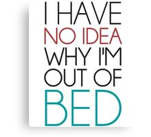 I Have No Idea Why I'm Out Of Bed Canvas Print