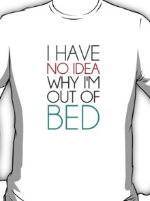 I Have No Idea Why I'm Out Of Bed T-Shirt