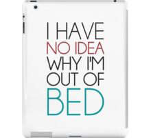 I Have No Idea Why I'm Out Of Bed iPad Case/Skin