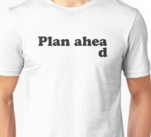 Always Plan Ahead Unisex T-Shirt