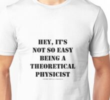 Hey, It's Not So Easy Being A Theoretical Physicist - Black Text Unisex T-Shirt