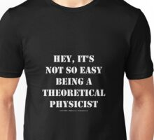 Hey, It's Not So Easy Being A Theoretical Physicist - White Text Unisex T-Shirt