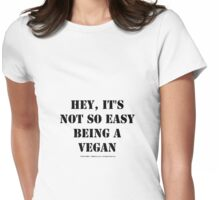Hey, It's Not So Easy Being A Vegan - Black Text Womens Fitted T-Shirt