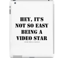 Hey, It's Not So Easy Being A Video Star - Black Text iPad Case/Skin