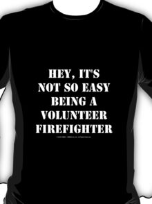 Hey, It's Not So Easy Being A Volunteer Firefighter - White Text T-Shirt