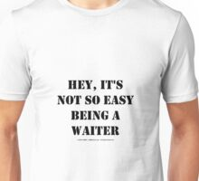Hey, It's Not So Easy Being A Waiter - Black Text Unisex T-Shirt