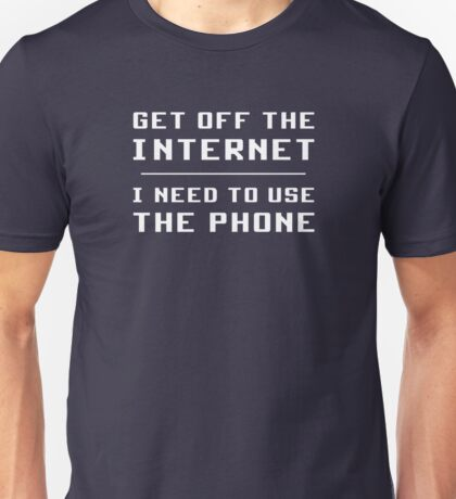 Get Off The Internet I Need To Use The Phone   Unisex T-Shirt