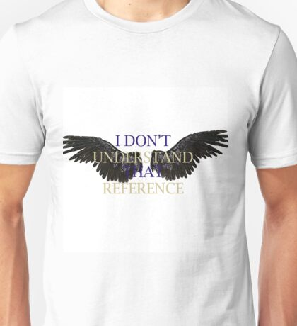 """""""I Don't Understand that Reference"""" Unisex T-Shirt"""