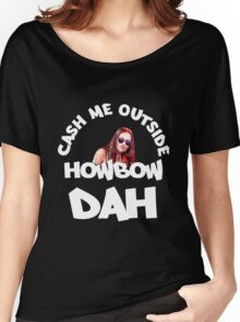 Cash Me Outside, Howbow Dah - V2 Women's Relaxed Fit T-Shirt