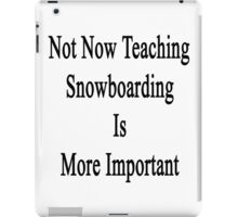Not Now Teaching Snowboarding Is More Important  iPad Case/Skin