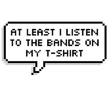 At Least I Listen To The Band On My T-Shirts Photographic Print