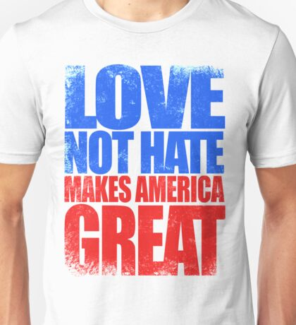 Love NOT HATE makes America GREAT Unisex T-Shirt
